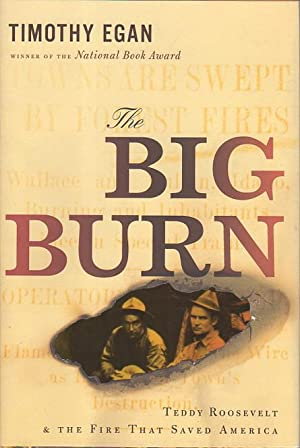THE BIG BURN: Teddy Roosevelt and the Fire that Saved America.: Egan, Timothy.