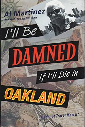 I'LL BE DAMNED IF I'LL DIE IN OAKLAND: A Sort of Travel Memoir.: Martinez, Al.