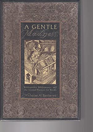 A GENTLE MADNESS: Bibliophiles, Bibliomanes, and the Eternal Passion for Books.: Basbanes, Nicholas...