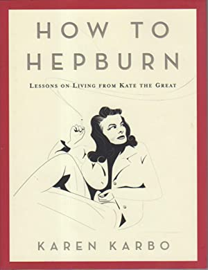 HOW TO HEPBURN : Lessons on Living from Kate The Great: Karbo, Karen.