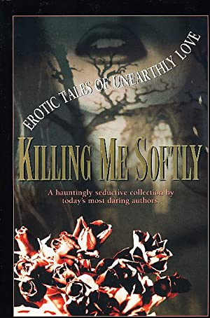 KILLING ME SOFTLY: Erotic Tales of Unearthly Love.: Swanwick, Michael; Pat Cadigan; Nancy Kress; ...