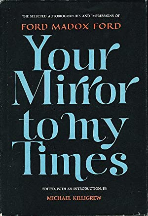 YOUR MIRROR TO MY TIMES: The Selected Autobiographies and Impressions of Ford Madox Ford.: Ford, ...