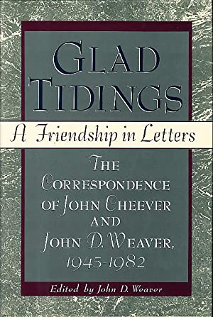 GLAD TIDINGS: A Friendship in Letters: The Correspondence of John Cheever and John D. Weaver 1945...