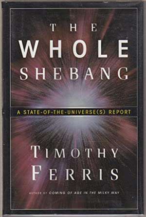 THE WHOLE SHEBANG: A State of the Universe(s) Report.: Ferris, Timothy.