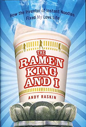 THE RAMEN KING AND I: How the Inventor of Instant Noodles Fixed My Love Life.: Raskin, Andy.