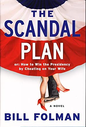 THE SCANDAL PLAN: Or: How to Win the Presidency by Cheating on Your Wife.: Folman, Bill.