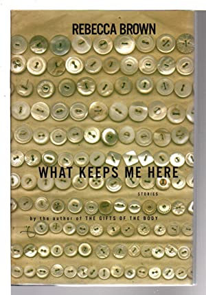 WHAT KEEPS ME HERE.: Brown, Rebecca.