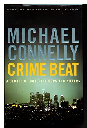 CRIME BEAT: A Decade of Covering Cops: Connelly, Michael.