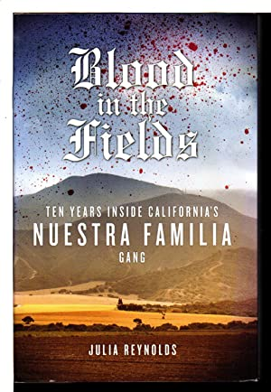 BLOOD IN THE FIELDS: Ten Years Inside California's Nuestra Familia Gang: Reynolds, Julia.