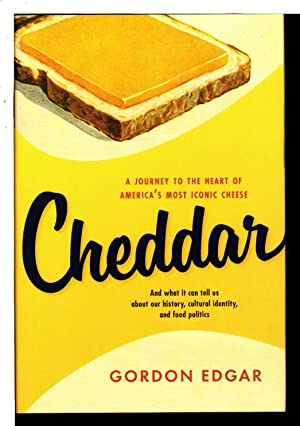 CHEDDAR: A Journey to the Heart of America's Most Iconic Cheese.: Edgar, Gordon.