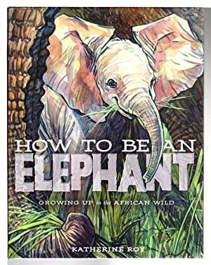 HOW TO BE AN ELEPHANT: Growing Up in the African Wild.