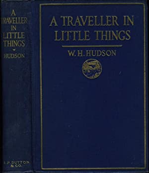 A TRAVELLER IN LITTLE THINGS.: Hudson, W. H. [William Henry, 1841-1922.]