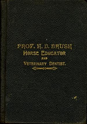 A NEW SYSTEM OF HORSE TRAINING OR HORSE EDUCATION as Taught by Professor H. D. Brush, Fingal, Ont.:...