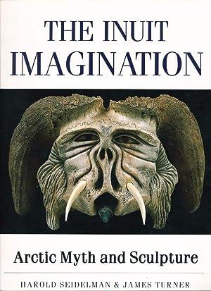 THE INUIT IMAGINATION: Arctic Myth and Sculpture.: Seidelman, Harold and James Turner.