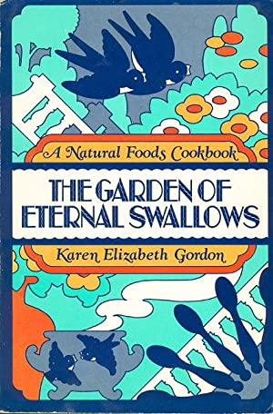 THE GARDEN OF ETERNAL SWALLOWS: A Natural Foods Cookbook.