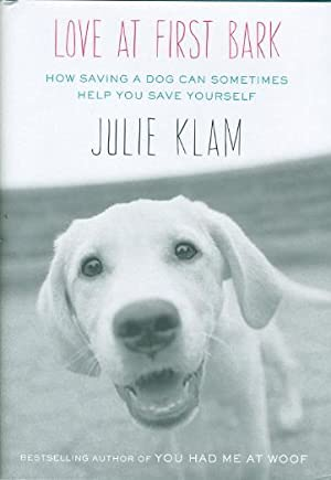 LOVE AT FIRST BARK: How Saving a Dog Can Sometimes Help You Save Yourself.: Klam, Julie.