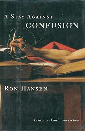 A STAY AGAINST CONFUSION: Essays On Faith And Fiction.: Hansen, Ron.