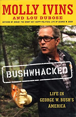 BUSHWHACKED: Life in George W. Bush's America.: Ivins, Molly and Lou Dubose.