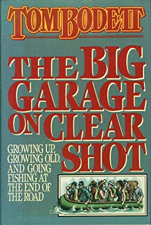 THE BIG GARAGE ON CLEAR SHOT: Growing Up, Growing Old, and Going Fishing at the End of the Road.