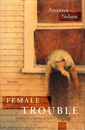 FEMALE TROUBLE: A Collection of Short Stories.: Nelson, Antonya.
