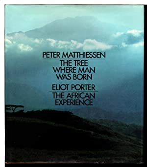 THE TREE WHERE MAN WAS BORN - THE AFRICAN EXPERIENCE: Matthiessen, Peter and Porter, Eliot