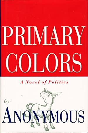 PRIMARY COLORS: A Novel of Politics.: [Klein, Joe] Anonymous
