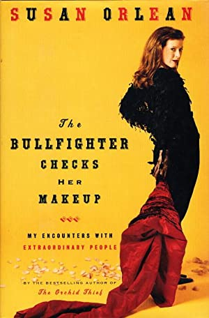 THE BULLFIGHTER CHECKS HER MAKEUP: My Encounters with Extraordinary People.: Orlean, Susan.