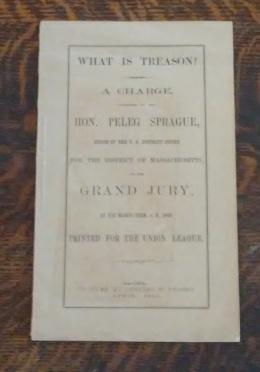 What is Treason? A Charge, Addressed by the Hon. Peleg Sprague, Judge of the U. S. District Court...