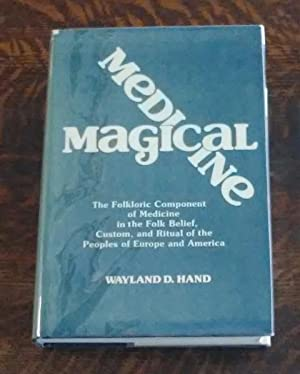 Magical Medicine The Folkloric Component of Medicine in the Folk Belief, Custom, and Ritual of th...