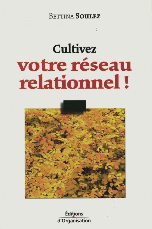 Cultivez votre réseau relationnel - Bettina Soulez - Bettina Soulez