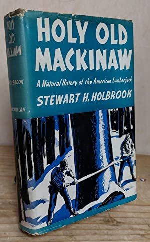 Holy Old Mackinaw; a Natural History of the American Lumberjack: Holbrook, Stewart H.