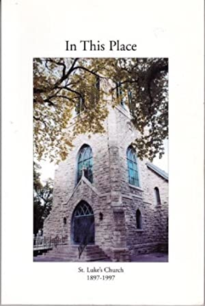 In This Place : St. Luke's Church 1897-1997 : The First Hundred Years of the Parish of St. Luke W...