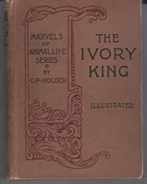 The Ivory King: Marvels of Animal Life Series, C F Holder: Holder, C. F.