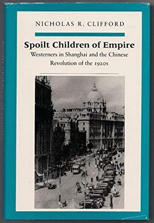 Spoilt Children of Empire: Westerners in Shanghai and the Chinese Revolution of the 1920s: Clifford...