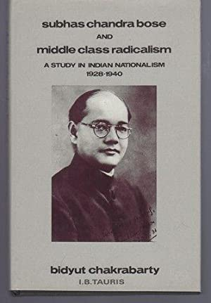 Subhas Chandra Bose and Middle Class Radicalism: A Study in Indian Nationalism, 1928-1940: ...