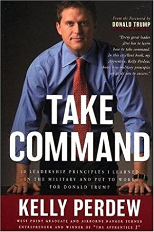 Take Command: 10 Leadership Principles I Learned in the Military Put to Work for Donald Trump