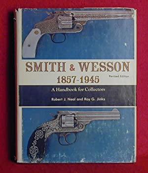 Smith & Wesson 1857 - 1945: A Handbook for Collectors: Neal, Robert J. And Jinks, Roy G.