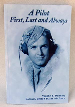 A Pilot, First, Last and Always - SIGNED: Denning, Vaughn E., Colonel, United Stat