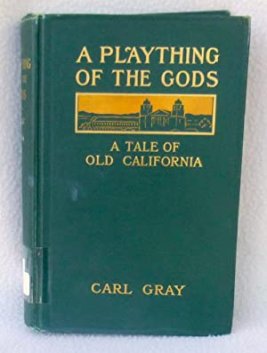 A Plaything of the Gods: A Tale of Old California: Gray, Carl