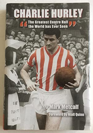 Charlie Hurley: The Greatest Centre Half the World Has Ever Seen: Mark Metcalf