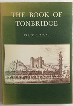 THE BOOK OF TONBRIDGE THE STORY OF THE TOWN,S PAST: Chapman, Frank
