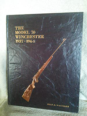 The Model 70 Winchester 1937-1964: Dean H. Whitaker