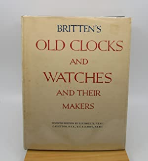 Britten's Old Clocks and Watches and Their Makers: A Historical and Descriptive Account of the Di...