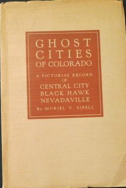 Ghost Cities of Colorado A Pictorial Record of Central City, Black Hawk, Nevadaville
