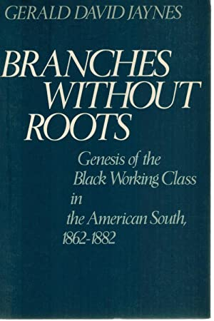 BRANCHES WITHOUT ROOTS Genesis of the Black Working Class in the American South, 1862-1882: Jaynes,...