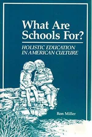 WHAT ARE SCHOOLS FOR? Holistic Education in American Culture Third Edition: Miller, Ron