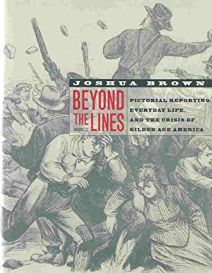 BEYOND THE LINES: PICTORIAL REPORTING, EVERYDAY LIFE, AND THE CRISIS OF GILDED AGE AMERICA: Brown, ...