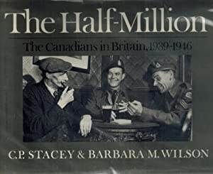 The Half-Million: the Canadians in Britain, 1939-1946 - INSCRIBED: Stacey, C. P. + Wilson, Barbara ...