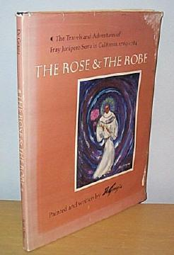 The Rose and the Robe: The Travels and Adventures of Fray Junipero Serra in California, 1769-1784: ...