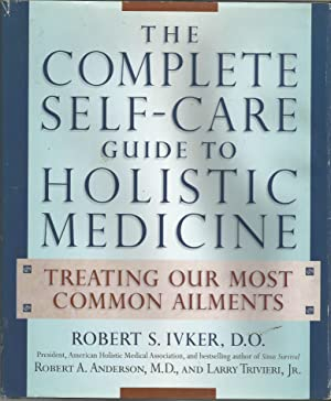 The Complete Self-Care Guide to Holistic Medicine: Robert Ivker, D.O.,